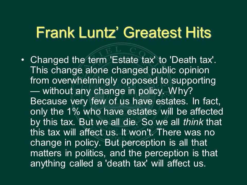 Frank Luntz' Greatest Hits Changed the term Estate tax to Death tax .