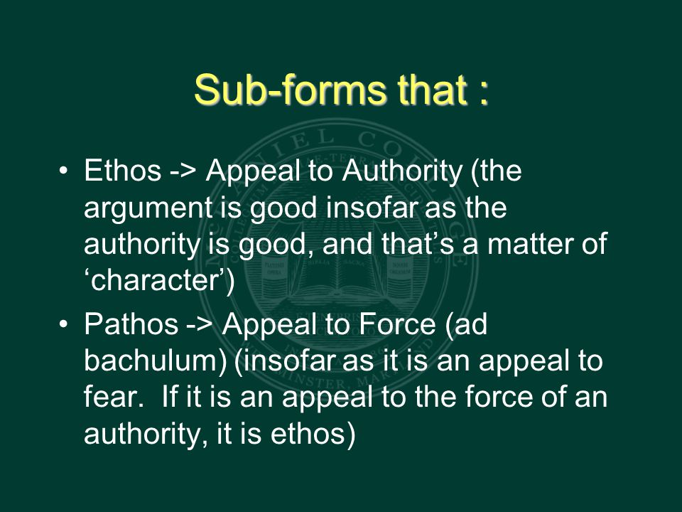 Sub-forms that : Ethos -> Appeal to Authority (the argument is good insofar as the authority is good, and that's a matter of 'character') Pathos -> Appeal to Force (ad bachulum) (insofar as it is an appeal to fear.