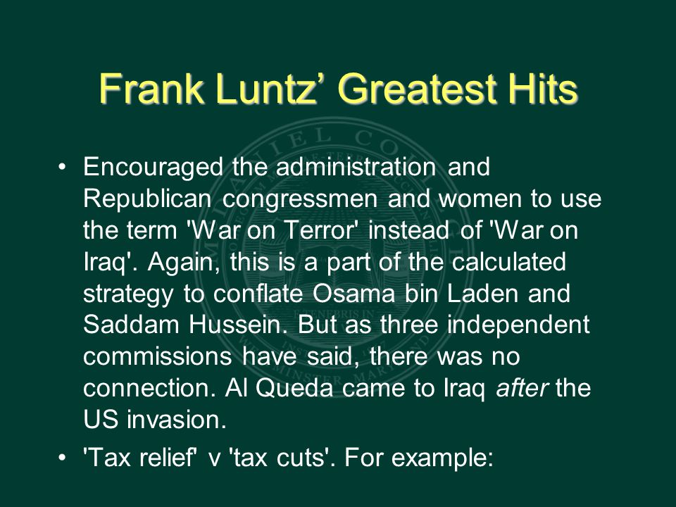 Frank Luntz' Greatest Hits Encouraged the administration and Republican congressmen and women to use the term War on Terror instead of War on Iraq .