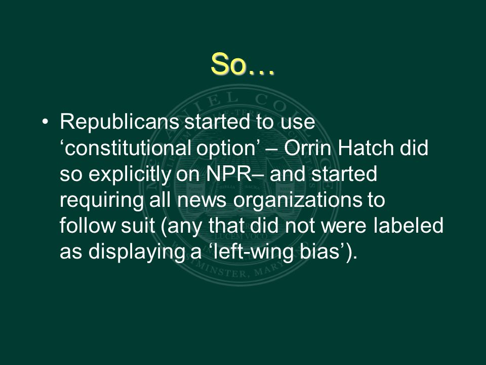 So… Republicans started to use 'constitutional option' – Orrin Hatch did so explicitly on NPR– and started requiring all news organizations to follow suit (any that did not were labeled as displaying a 'left-wing bias').