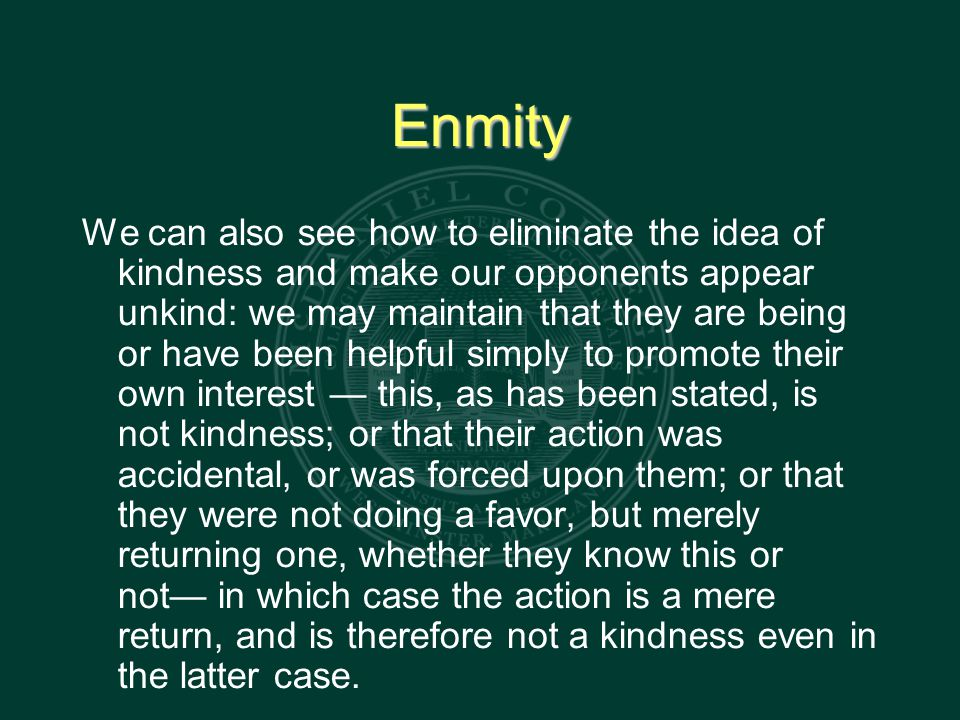 Enmity We can also see how to eliminate the idea of kindness and make our opponents appear unkind: we may maintain that they are being or have been helpful simply to promote their own interest — this, as has been stated, is not kindness; or that their action was accidental, or was forced upon them; or that they were not doing a favor, but merely returning one, whether they know this or not— in which case the action is a mere return, and is therefore not a kindness even in the latter case.