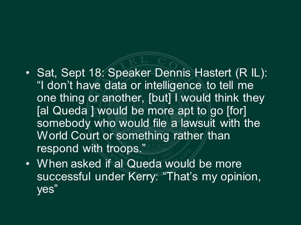 Sat, Sept 18: Speaker Dennis Hastert (R IL): I don't have data or intelligence to tell me one thing or another, [but] I would think they [al Queda ] would be more apt to go [for] somebody who would file a lawsuit with the World Court or something rather than respond with troops. When asked if al Queda would be more successful under Kerry: That's my opinion, yes