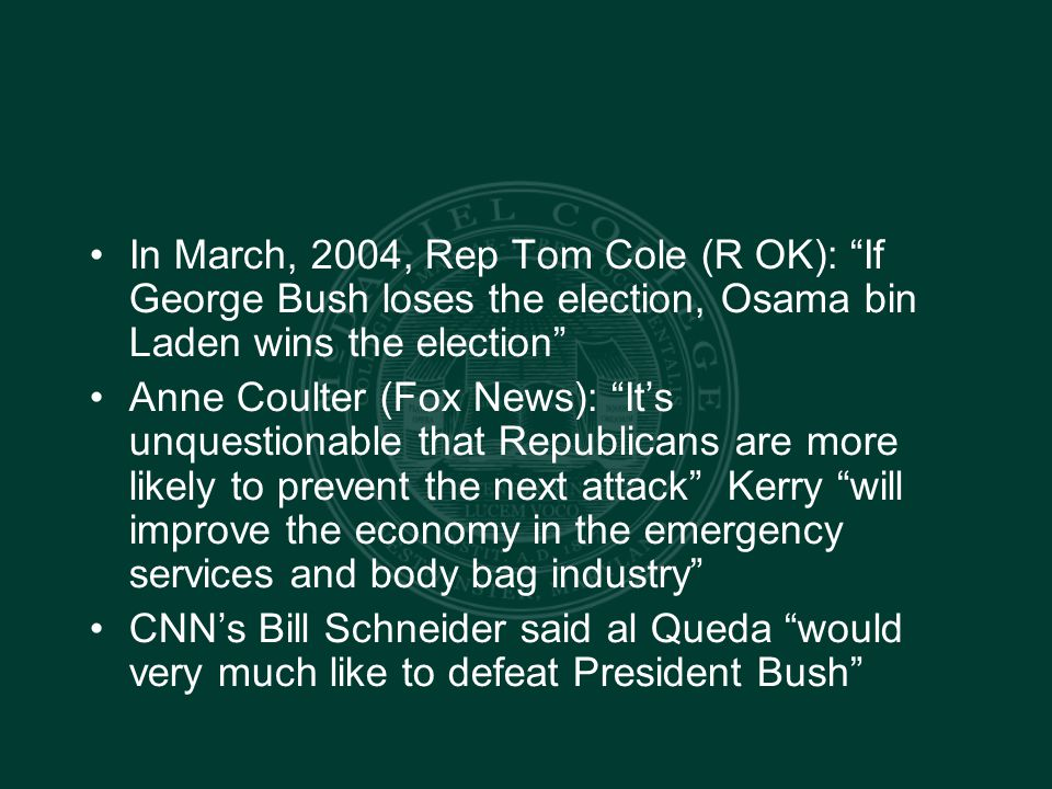 In March, 2004, Rep Tom Cole (R OK): If George Bush loses the election, Osama bin Laden wins the election Anne Coulter (Fox News): It's unquestionable that Republicans are more likely to prevent the next attack Kerry will improve the economy in the emergency services and body bag industry CNN's Bill Schneider said al Queda would very much like to defeat President Bush