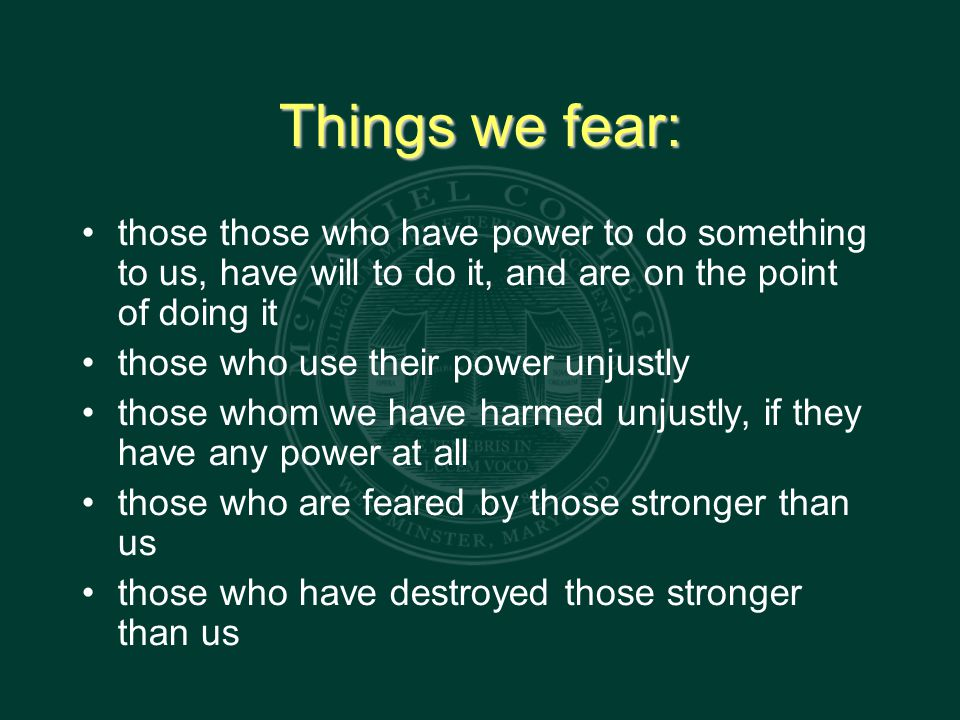 Things we fear: those those who have power to do something to us, have will to do it, and are on the point of doing it those who use their power unjustly those whom we have harmed unjustly, if they have any power at all those who are feared by those stronger than us those who have destroyed those stronger than us