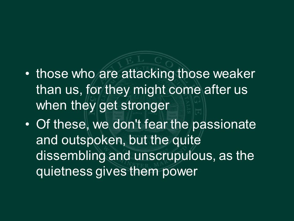 those who are attacking those weaker than us, for they might come after us when they get stronger Of these, we don t fear the passionate and outspoken, but the quite dissembling and unscrupulous, as the quietness gives them power
