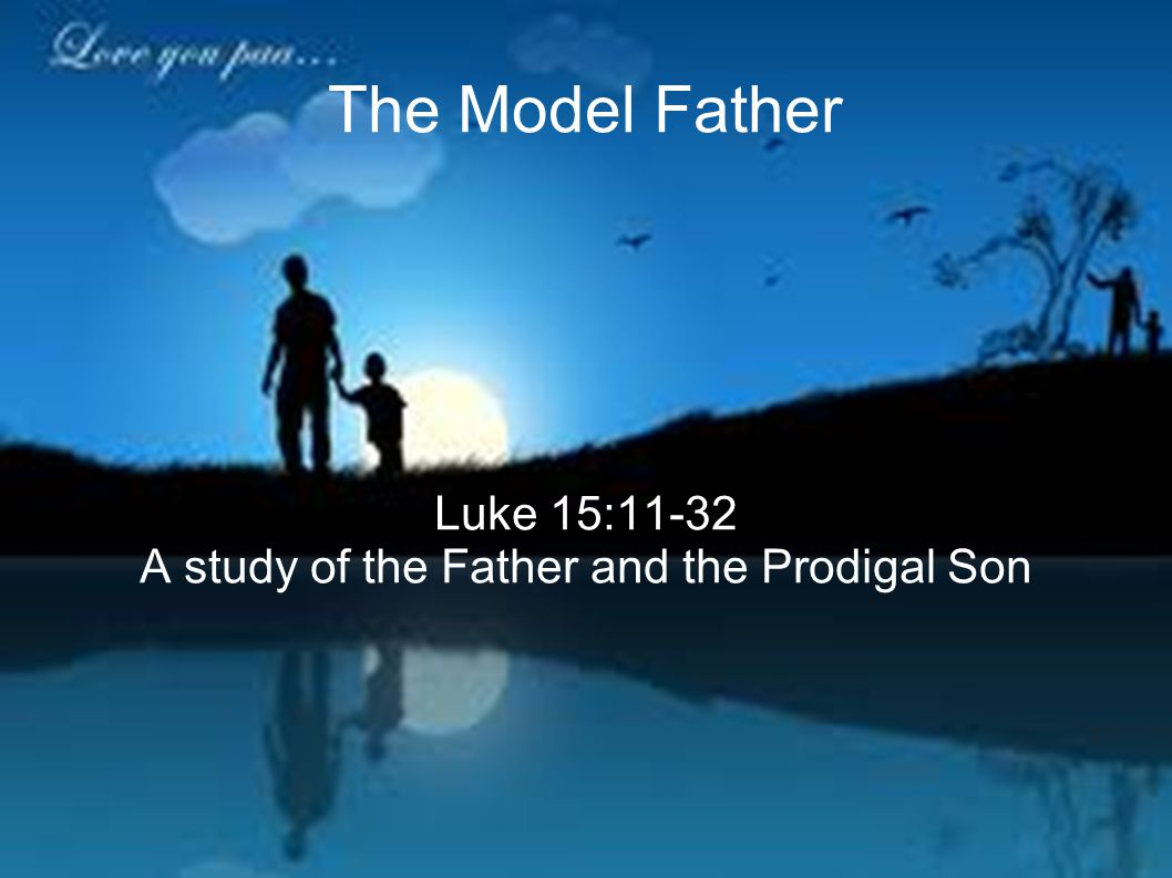 The Model Father Luke 15:11-32 A study of the Father and the Prodigal Son