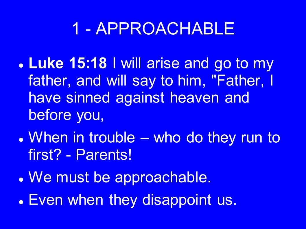 1 - APPROACHABLE Luke 15:18 I will arise and go to my father, and will say to him, Father, I have sinned against heaven and before you, When in trouble – who do they run to first.