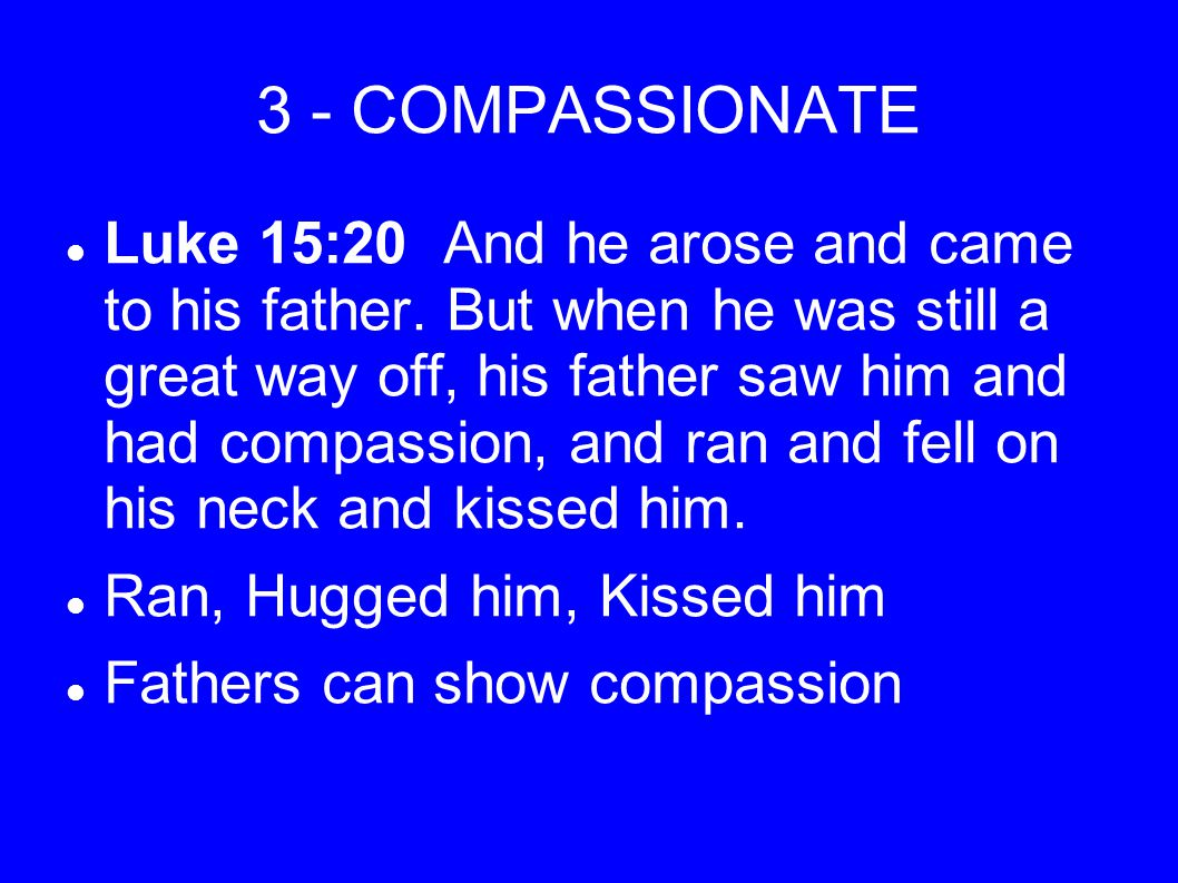 3 - COMPASSIONATE Luke 15:20 And he arose and came to his father.
