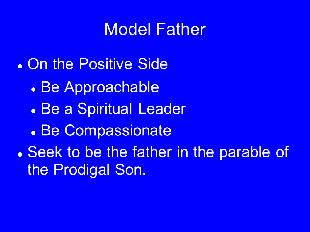Model Father On the Positive Side Be Approachable Be a Spiritual Leader Be Compassionate Seek to be the father in the parable of the Prodigal Son.