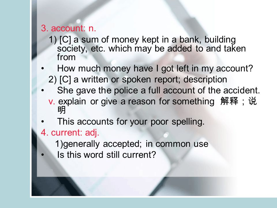 3. account: n. 1) [C] a sum of money kept in a bank, building society, etc.