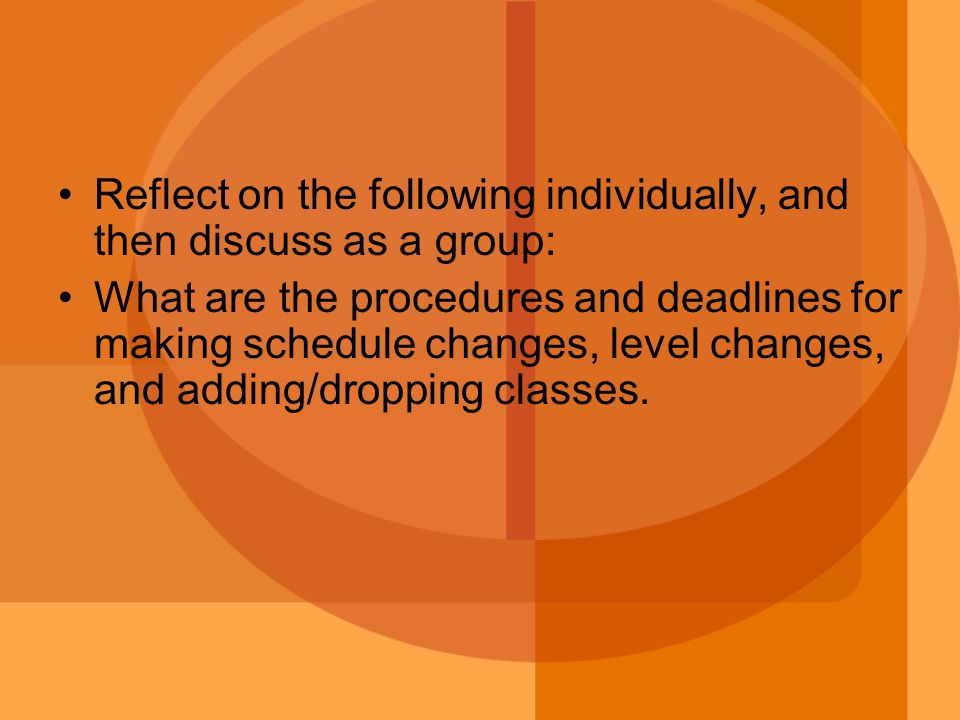 Reflect on the following individually, and then discuss as a group: What are the procedures and deadlines for making schedule changes, level changes, and adding/dropping classes.