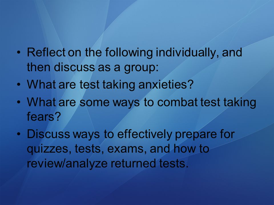 Reflect on the following individually, and then discuss as a group: What are test taking anxieties.