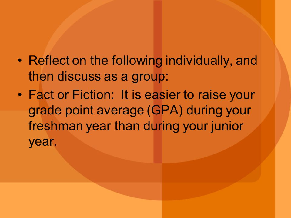 Reflect on the following individually, and then discuss as a group: Fact or Fiction: It is easier to raise your grade point average (GPA) during your freshman year than during your junior year.