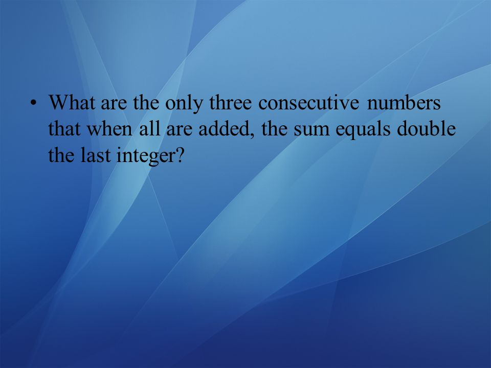 What are the only three consecutive numbers that when all are added, the sum equals double the last integer