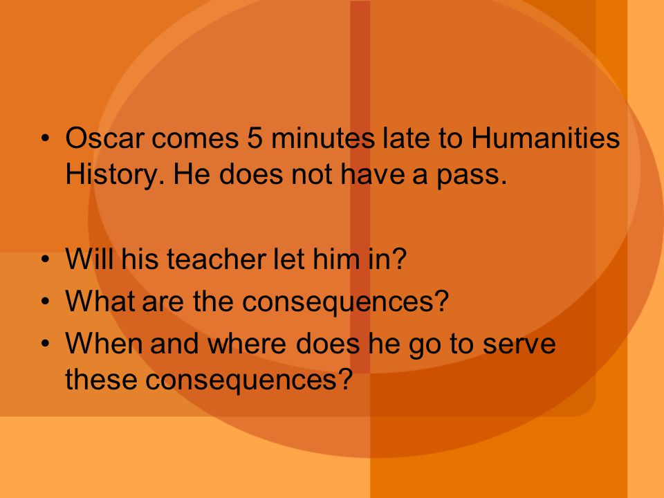 Oscar comes 5 minutes late to Humanities History. He does not have a pass.