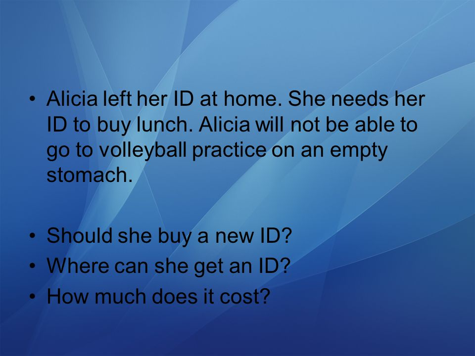 Alicia left her ID at home. She needs her ID to buy lunch.