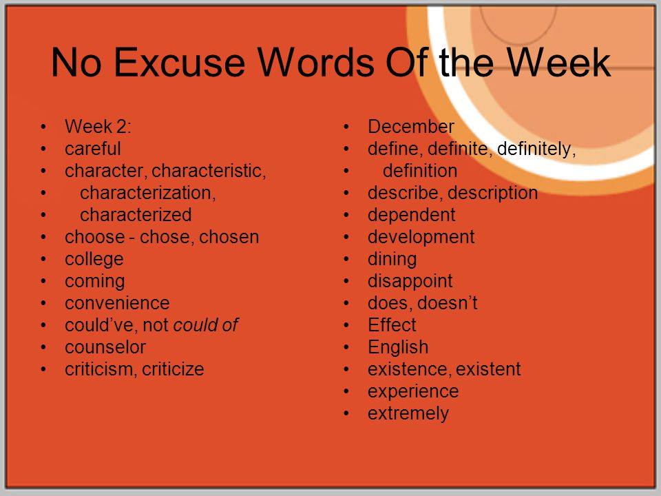No Excuse Words Of the Week Week 2: careful character, characteristic, characterization, characterized choose - chose, chosen college coming convenience could've, not could of counselor criticism, criticize December define, definite, definitely, definition describe, description dependent development dining disappoint does, doesn't Effect English existence, existent experience extremely