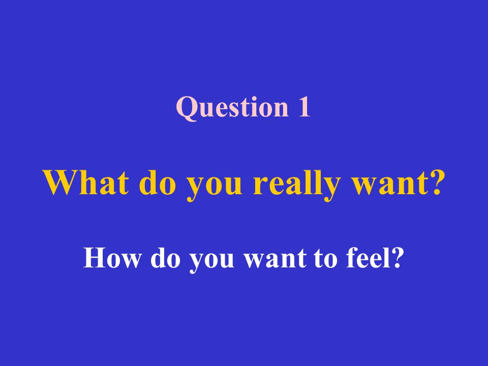 Question 1 What do you really want? How do you want to feel?