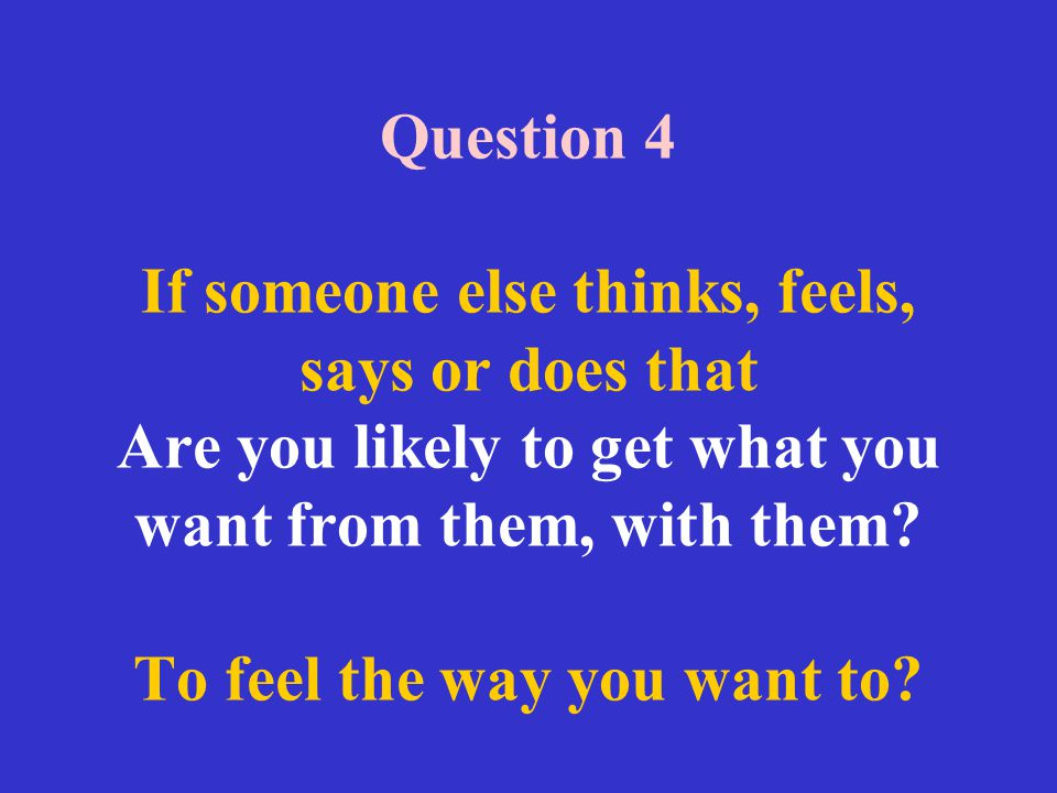 Question 4 If someone else thinks, feels, says or does that Are you likely to get what you want from them, with them? To feel the way you want to?