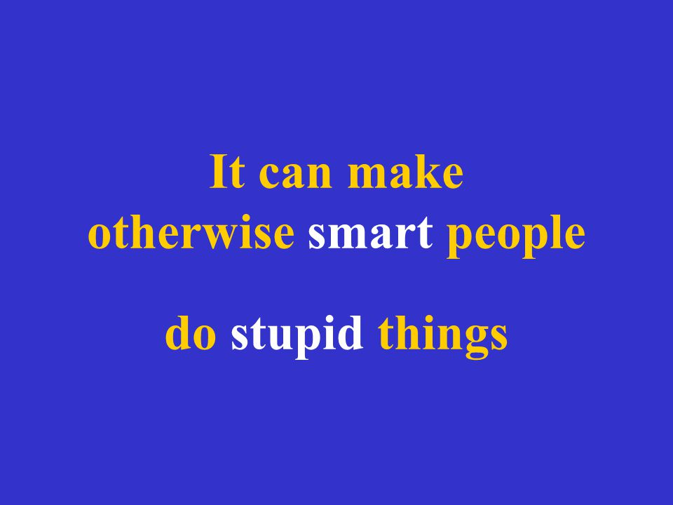 It can make otherwise smart people do stupid things
