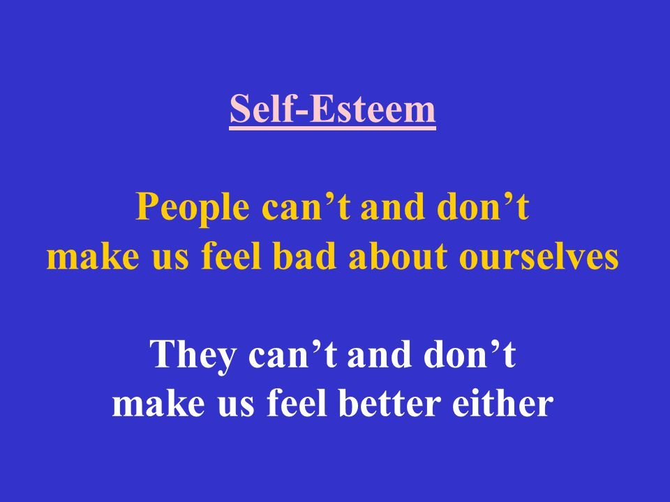 Self-Esteem People can't and don't make us feel bad about ourselves They can't and don't make us feel better either