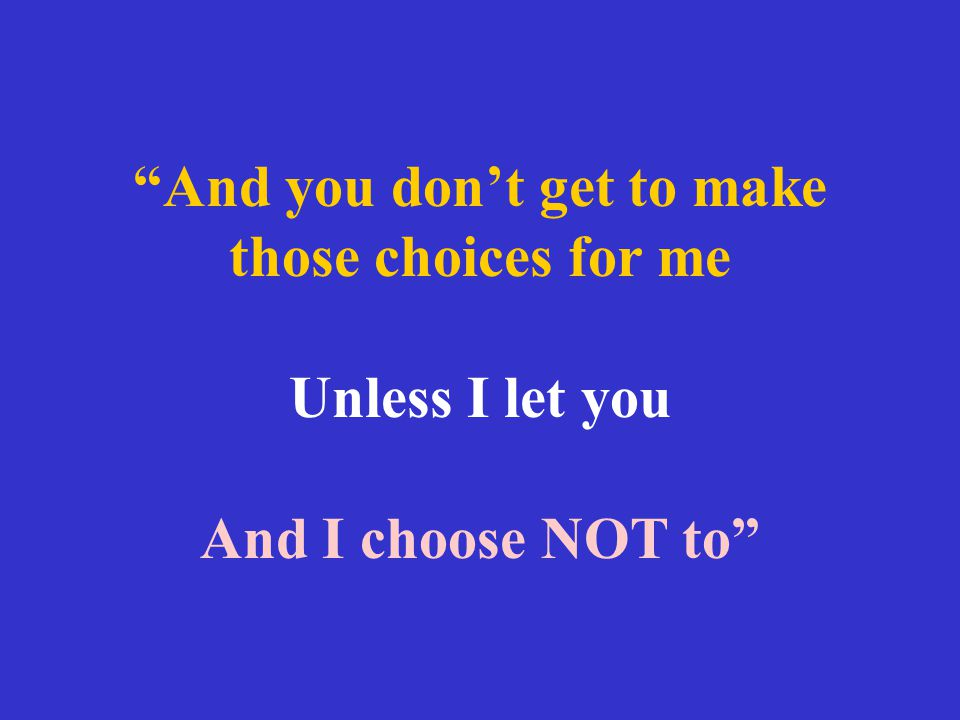 """""""And you don't get to make those choices for me Unless I let you And I choose NOT to"""""""