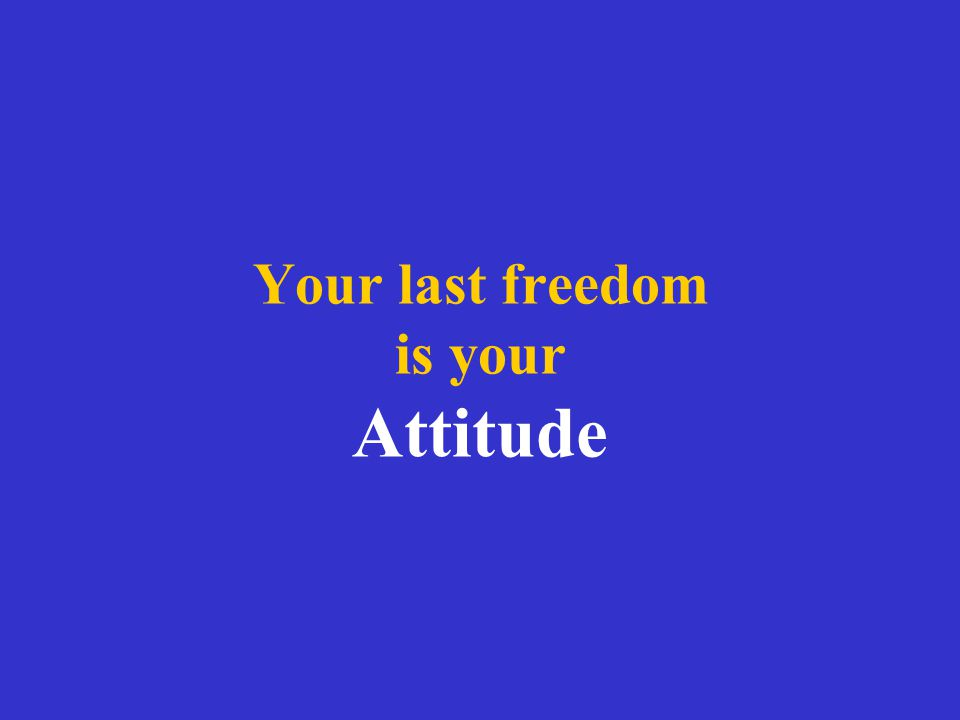 Your last freedom is your Attitude