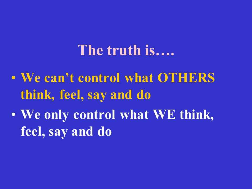 The truth is…. We can't control what OTHERS think, feel, say and do We only control what WE think, feel, say and do