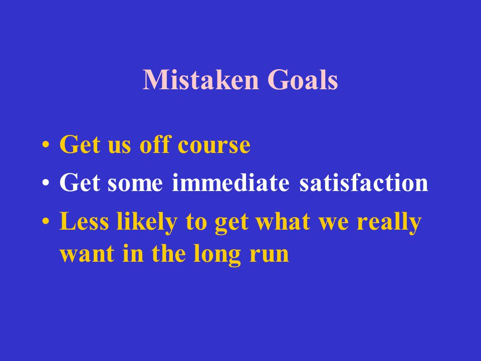 Mistaken Goals Get us off course Get some immediate satisfaction Less likely to get what we really want in the long run