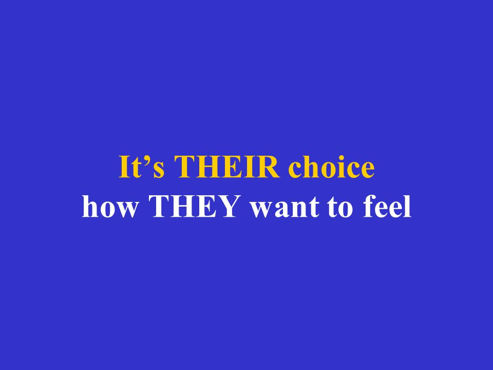 It's THEIR choice how THEY want to feel
