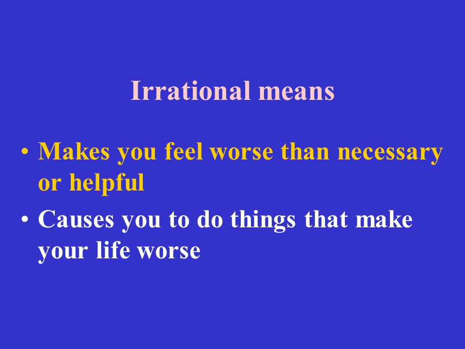 Irrational means Makes you feel worse than necessary or helpful Causes you to do things that make your life worse