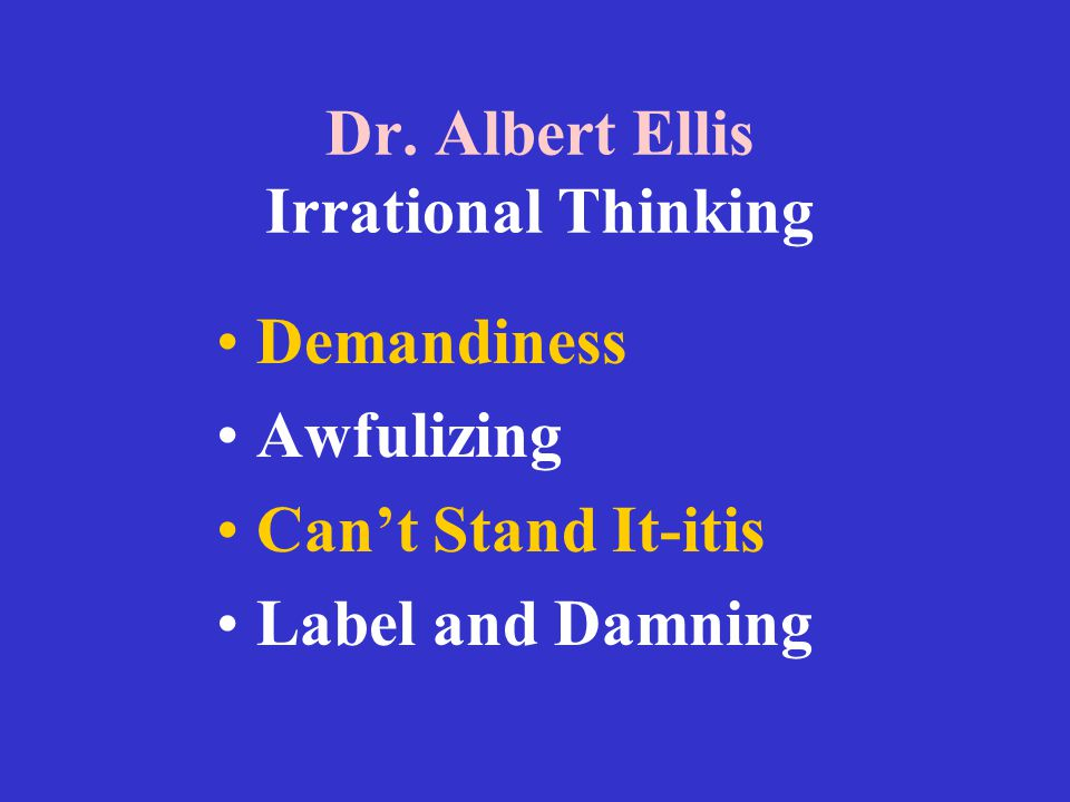 Dr. Albert Ellis Irrational Thinking Demandiness Awfulizing Can't Stand It-itis Label and Damning