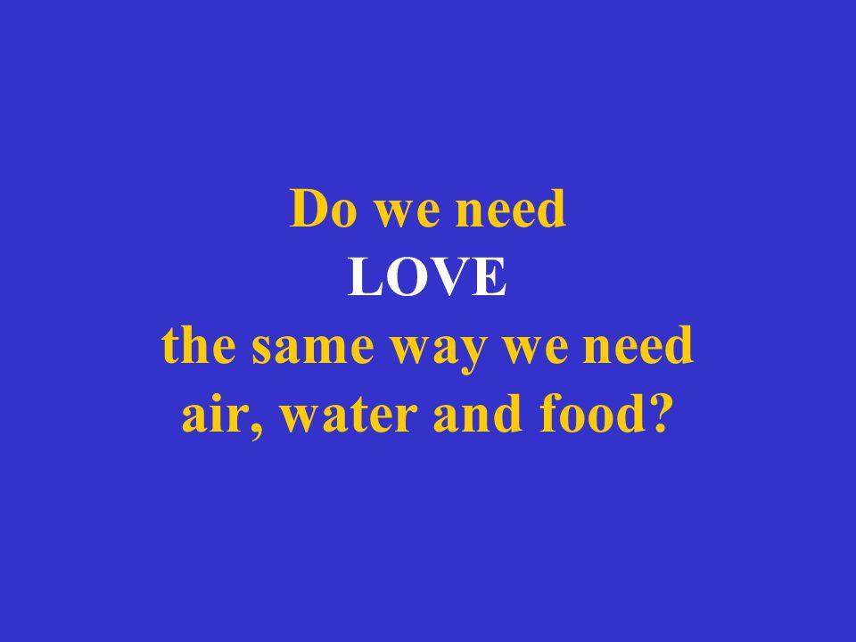 Do we need LOVE the same way we need air, water and food?