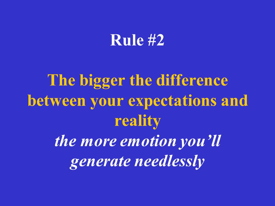 Rule #2 The bigger the difference between your expectations and reality the more emotion you'll generate needlessly
