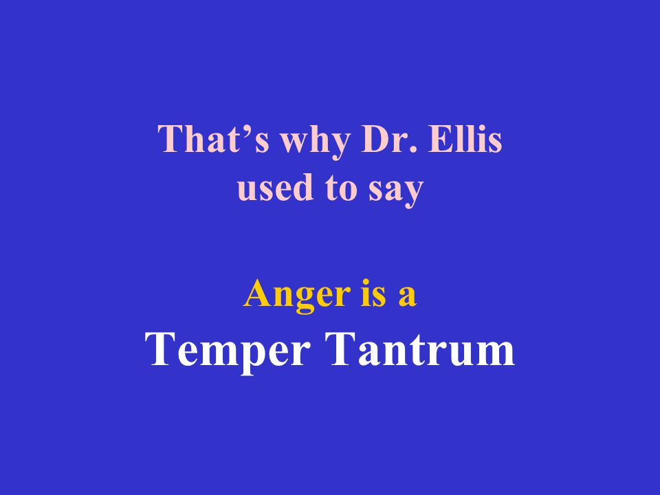 That's why Dr. Ellis used to say Anger is a Temper Tantrum