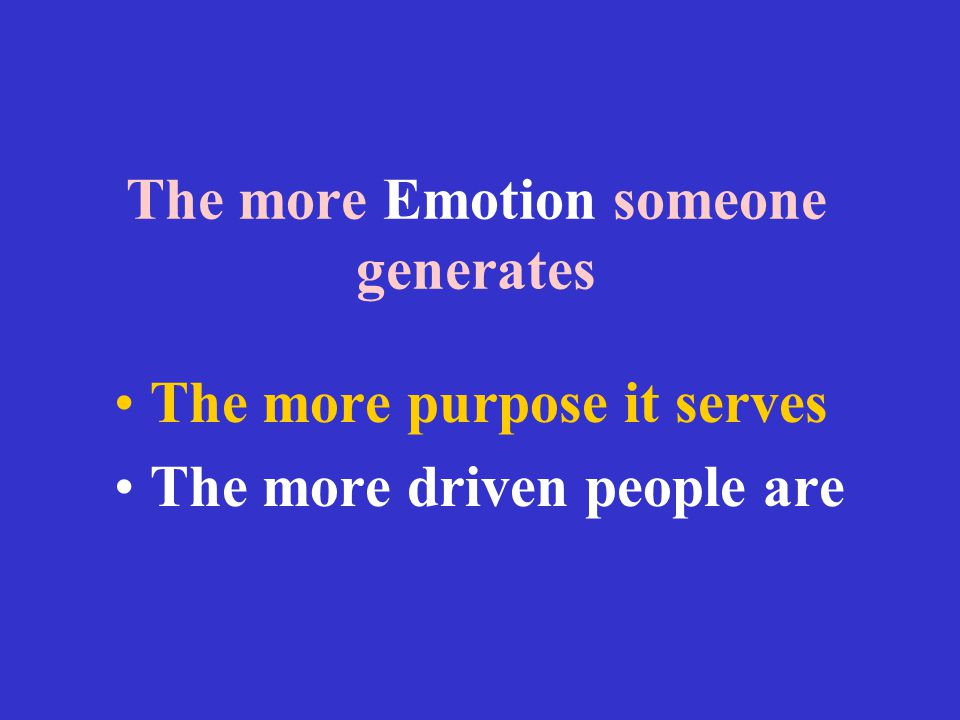 The more Emotion someone generates The more purpose it serves The more driven people are