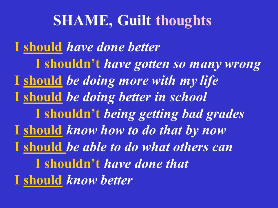SHAME, Guilt thoughts I should have done better I shouldn't have gotten so many wrong I should be doing more with my life I should be doing better in