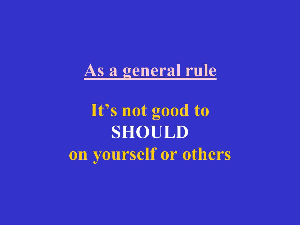 As a general rule It's not good to SHOULD on yourself or others