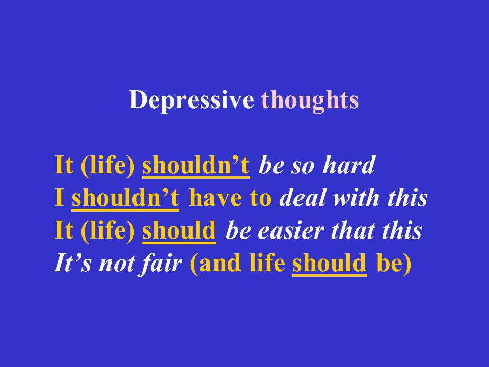 Depressive thoughts It (life) shouldn't be so hard I shouldn't have to deal with this It (life) should be easier that this It's not fair (and life sho