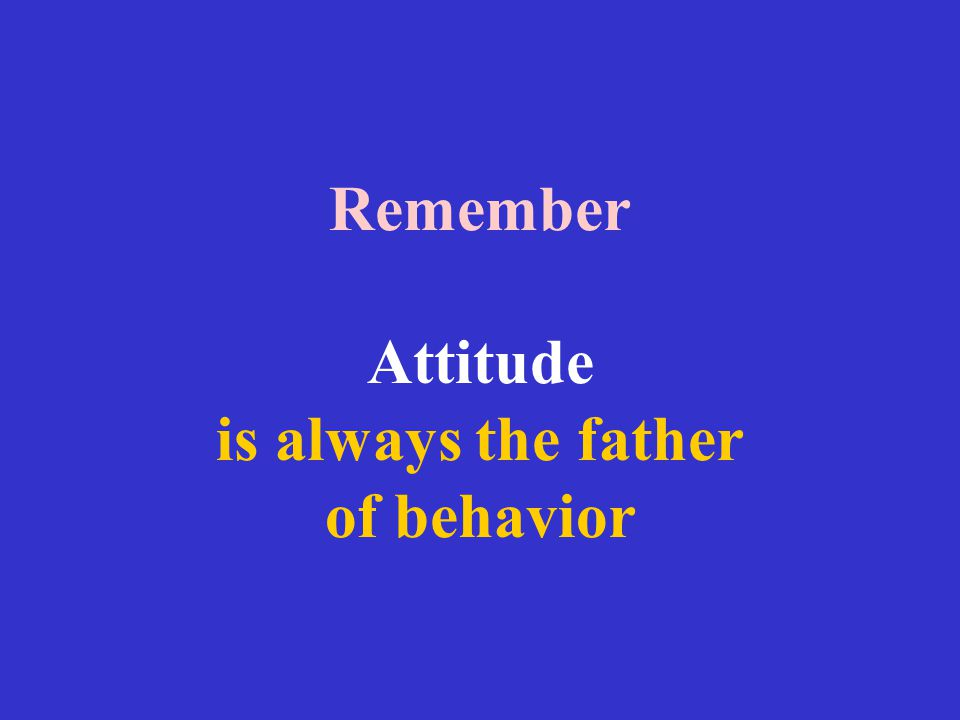 Remember Attitude is always the father of behavior