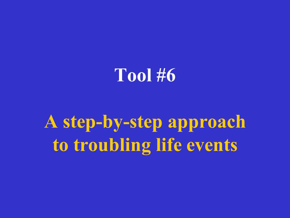 Tool #6 A step-by-step approach to troubling life events