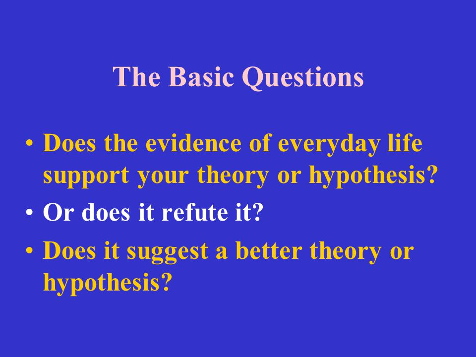 The Basic Questions Does the evidence of everyday life support your theory or hypothesis? Or does it refute it? Does it suggest a better theory or hyp