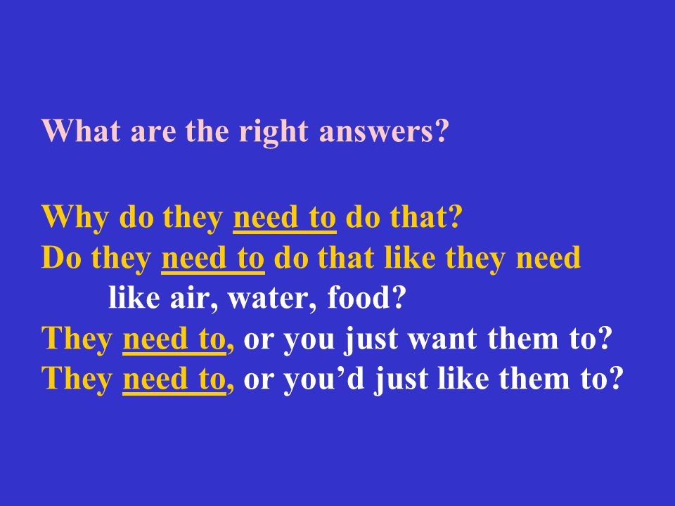 What are the right answers? Why do they need to do that? Do they need to do that like they need like air, water, food? They need to, or you just want