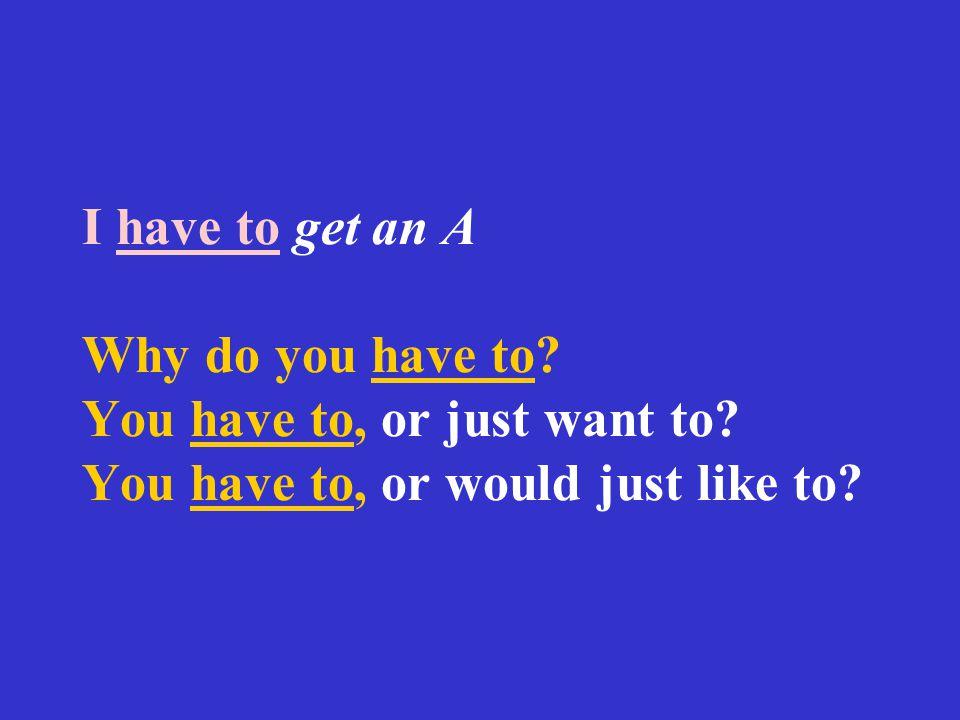 I have to get an A Why do you have to? You have to, or just want to? You have to, or would just like to?