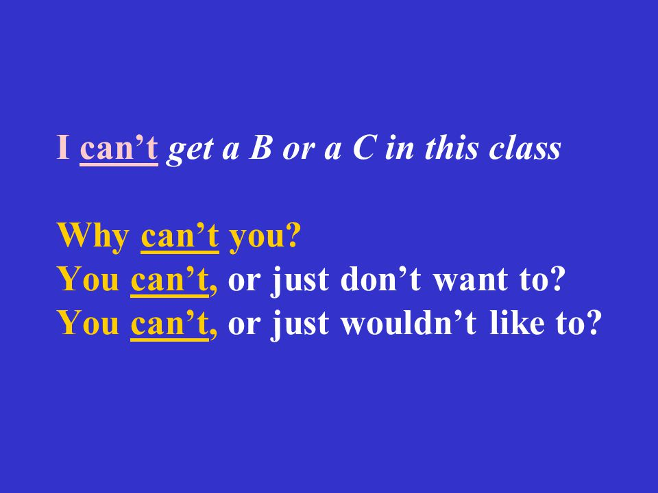 I can't get a B or a C in this class Why can't you? You can't, or just don't want to? You can't, or just wouldn't like to?