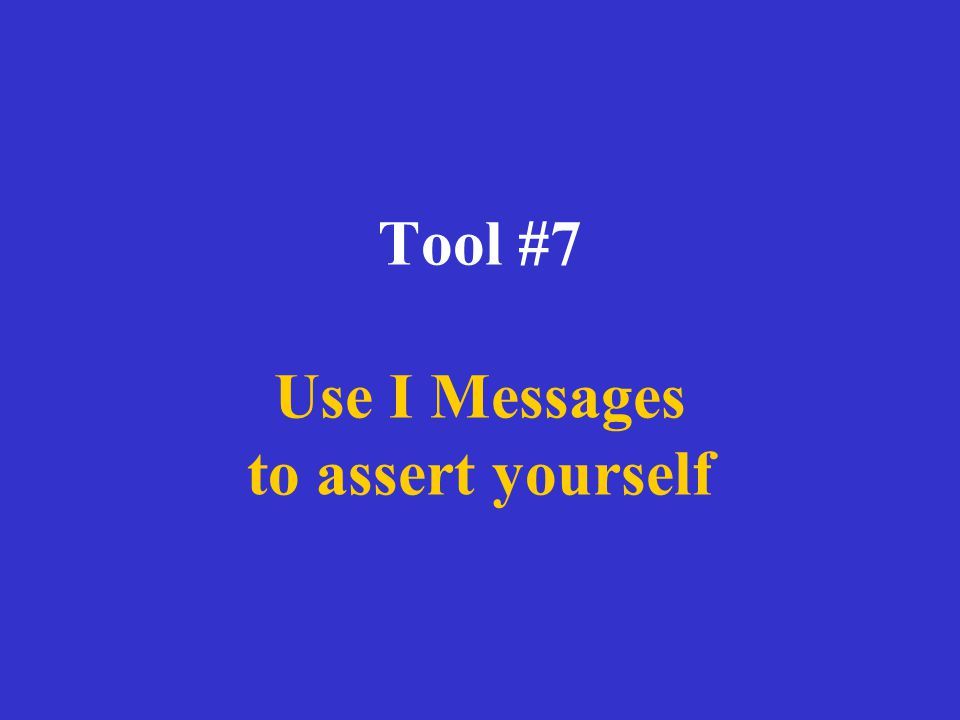 Tool #7 Use I Messages to assert yourself