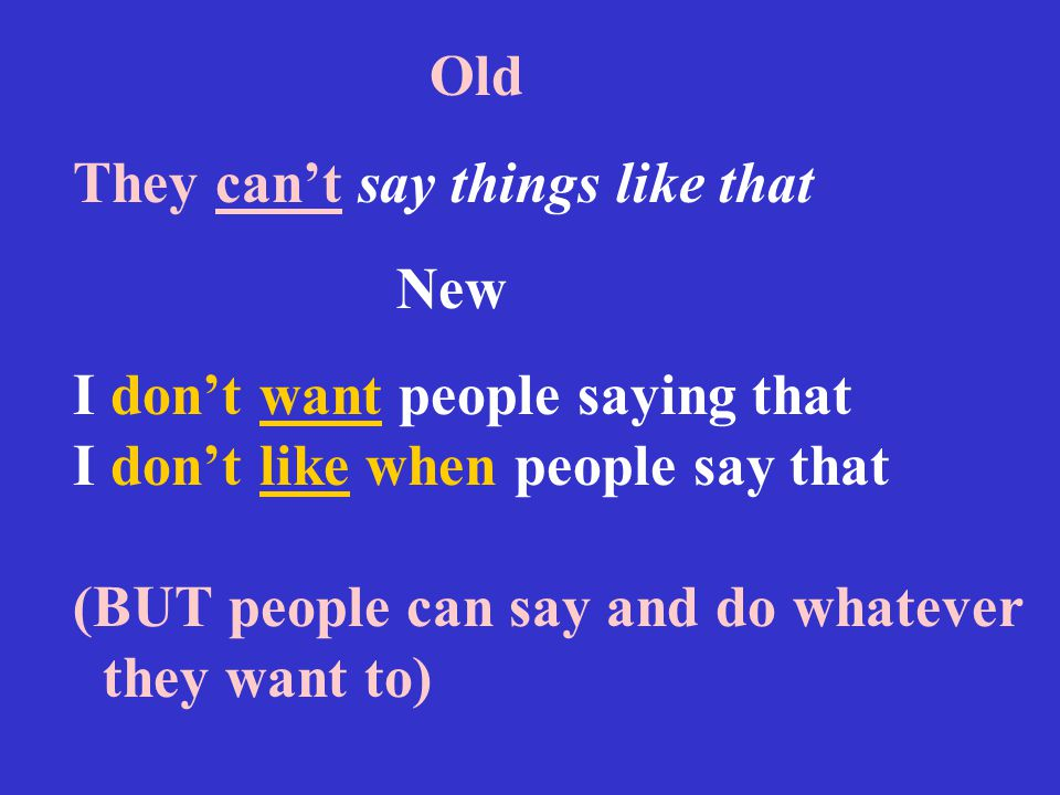 Old They can't say things like that New I don't want people saying that I don't like when people say that (BUT people can say and do whatever they wan