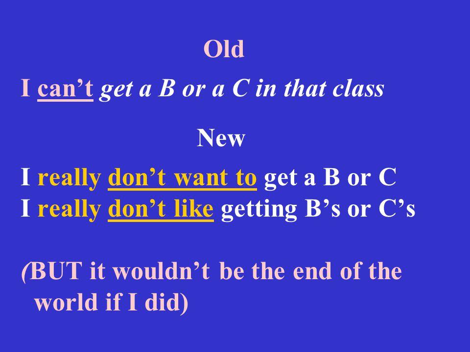 Old I can't get a B or a C in that class New I really don't want to get a B or C I really don't like getting B's or C's (BUT it wouldn't be the end of