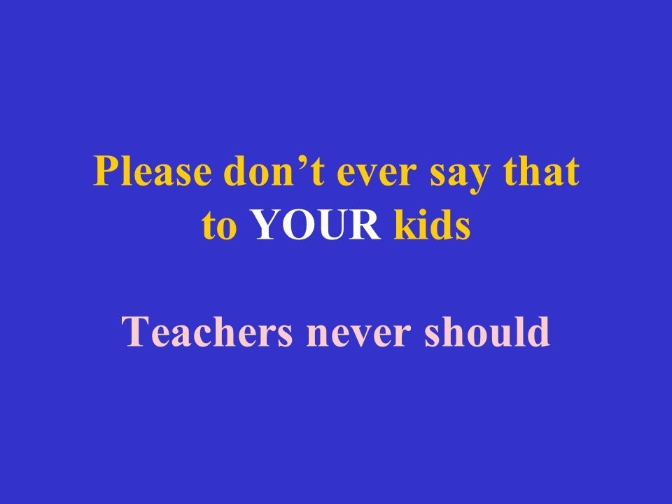 Please don't ever say that to YOUR kids Teachers never should