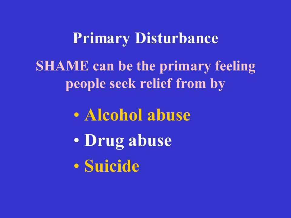 Primary Disturbance SHAME can be the primary feeling people seek relief from by Alcohol abuse Drug abuse Suicide